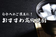 高級焼酎ならこれがおすすめ!ご褒美にピッタリな特別な一杯を♪