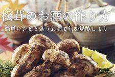松茸のお酒の作り方!簡単レシピと合うお酒で旬を堪能しよう♪