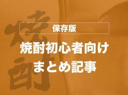 【保存版】焼酎初心者が知りたいディープな世界へいらっしゃ~い!