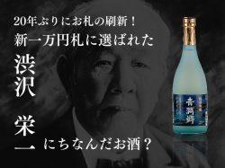 20年ぶりにお札の刷新!新一万円札の渋沢 栄一にちなんだお酒を呑んで歓迎しよう♪