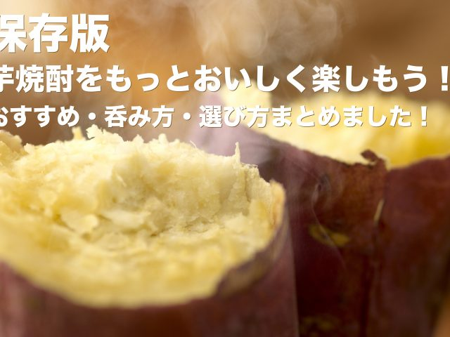 【保存版】芋焼酎をもっとおいしく楽しもう!おすすめ・呑み方・選び方まとめました!