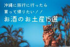 沖縄に旅行に行ったら買って帰りたい!!お酒のお土産15選