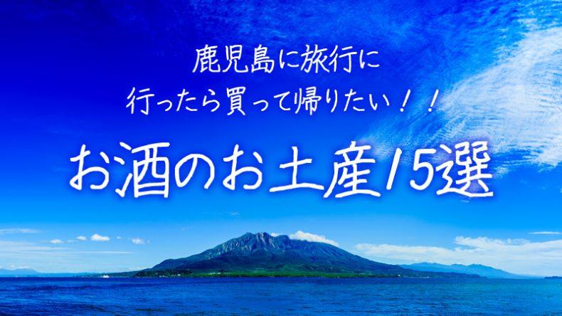 鹿児島に旅行に行ったら買って帰りたい!!お酒のお土産15選