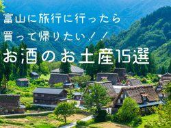 富山に旅行に行ったら買って帰りたい!!お酒のお土産15選