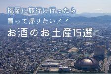 福岡に旅行に行ったら買って帰りたい!!お酒のお土産15選