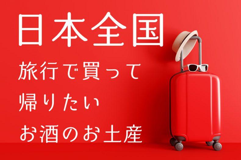 【保存版】日本全国、旅行で買って帰りたい!!お酒のお土産