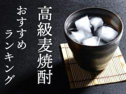 麦焼酎【高級】おすすめランキング!プレゼントにも最適な最高の一杯♪