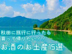 秋田に旅行に行ったら買って帰りたい!!お酒のお土産15選