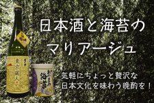 日本酒と海苔のマリアージュ♪気軽にちょっと贅沢な日本文化を味わう晩酌を!