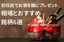初任給でお酒を親にプレゼントしよう!相場とおすすめ銘柄6選!