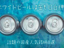 ホワイトビールは缶も目白押し!話題の国産人気銘柄8選