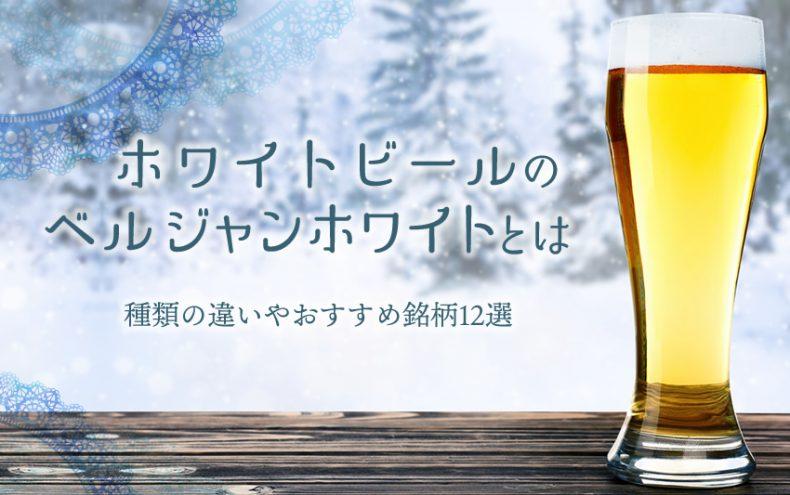 ホワイトビールのベルジャンホワイトとは?種類の違いやおすすめ銘柄12選