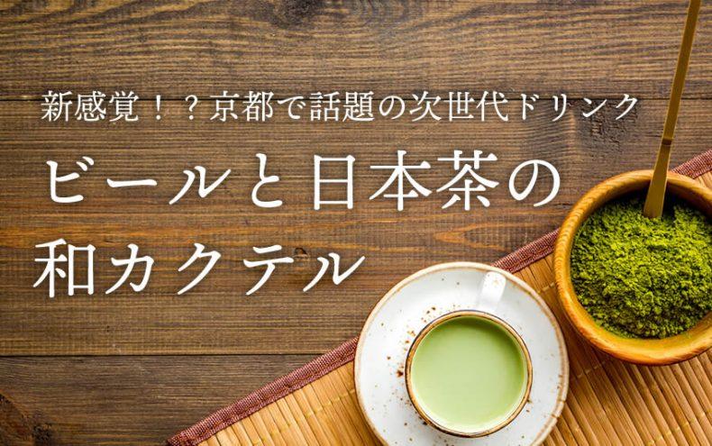 ビールと日本茶が合うんです!?カクテルレシピや京都の専門店が今話題!