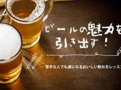 ビールの魅力を引き出す!苦手な人でも虜になるおいしい飲み方レッスン