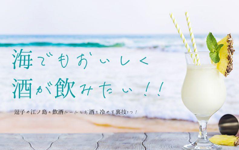 海でお酒を飲むには!逗子や江ノ島の飲酒ルールとお酒を冷やす裏技3つ!