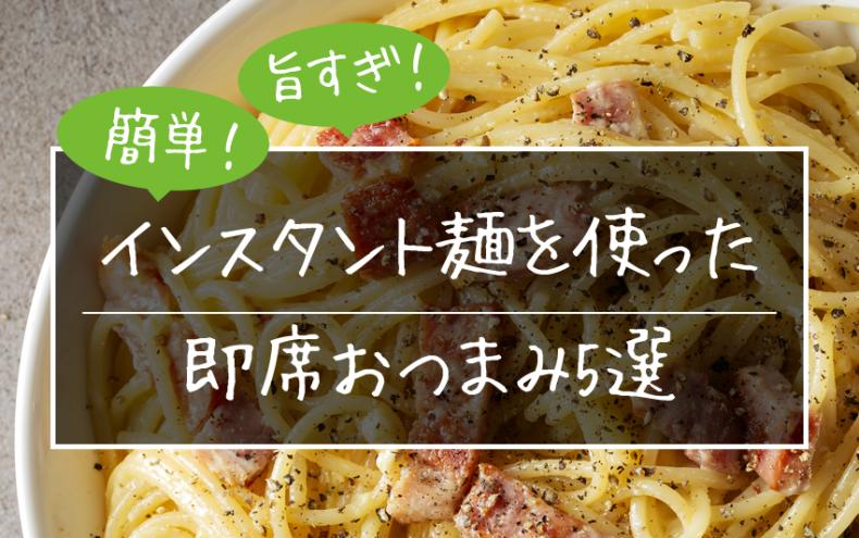 簡単!旨すぎ!インスタント麺を使った即席おつまみ5選