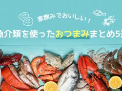 家飲みでおいしい!魚介類を使ったおつまみまとめ5選